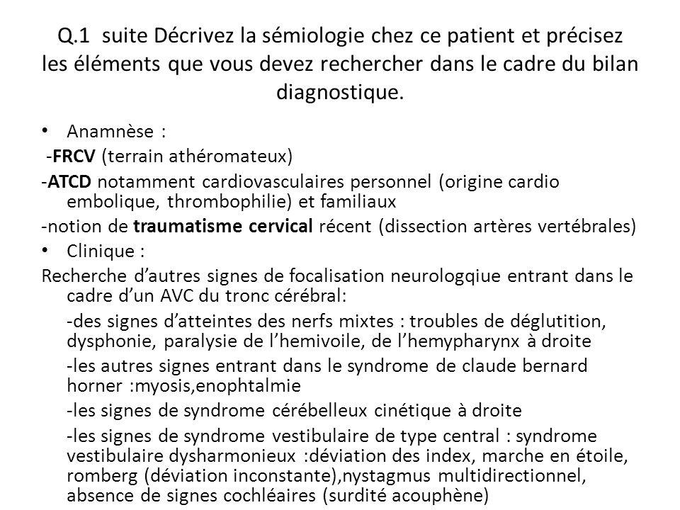 Q.1 suite Décrivez la sémiologie chez ce patient et précisez les éléments que vous devez rechercher dans le cadre du bilan diagnostique. Anamnèse : -F