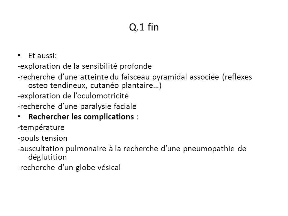 Q.1 fin Et aussi: -exploration de la sensibilité profonde -recherche d'une atteinte du faisceau pyramidal associée (reflexes osteo tendineux, cutanéo