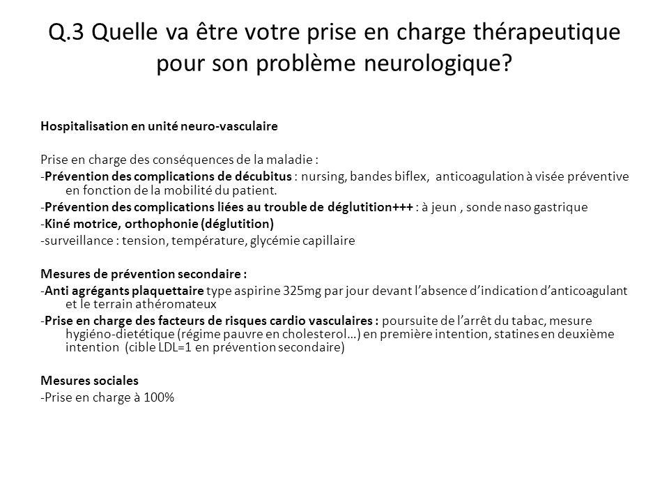 Q.3 Quelle va être votre prise en charge thérapeutique pour son problème neurologique? Hospitalisation en unité neuro-vasculaire Prise en charge des c