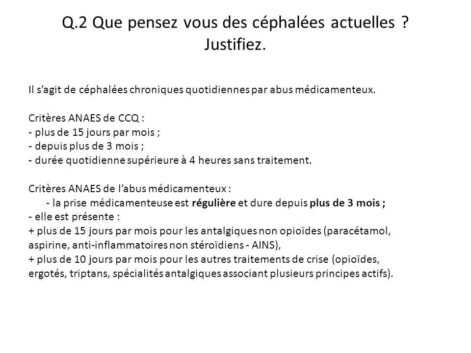 Q.2 Que pensez vous des céphalées actuelles ? Justifiez. Il s'agit de céphalées chroniques quotidiennes par abus médicamenteux. Critères ANAES de CCQ