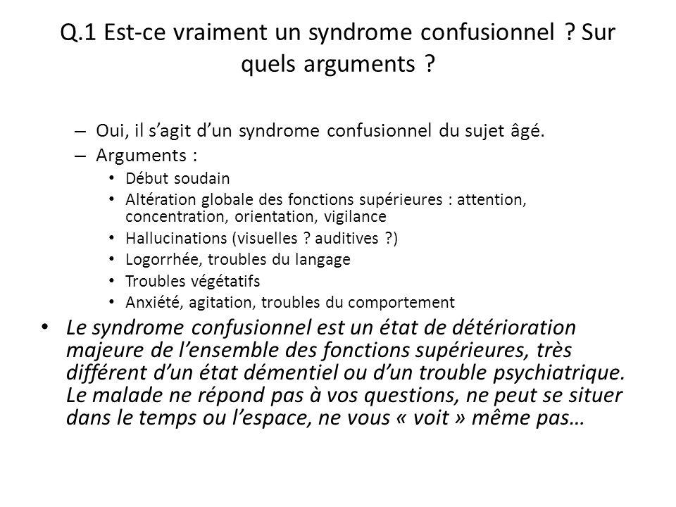 Q.1 Est-ce vraiment un syndrome confusionnel ? Sur quels arguments ? – Oui, il s'agit d'un syndrome confusionnel du sujet âgé. – Arguments : Début sou