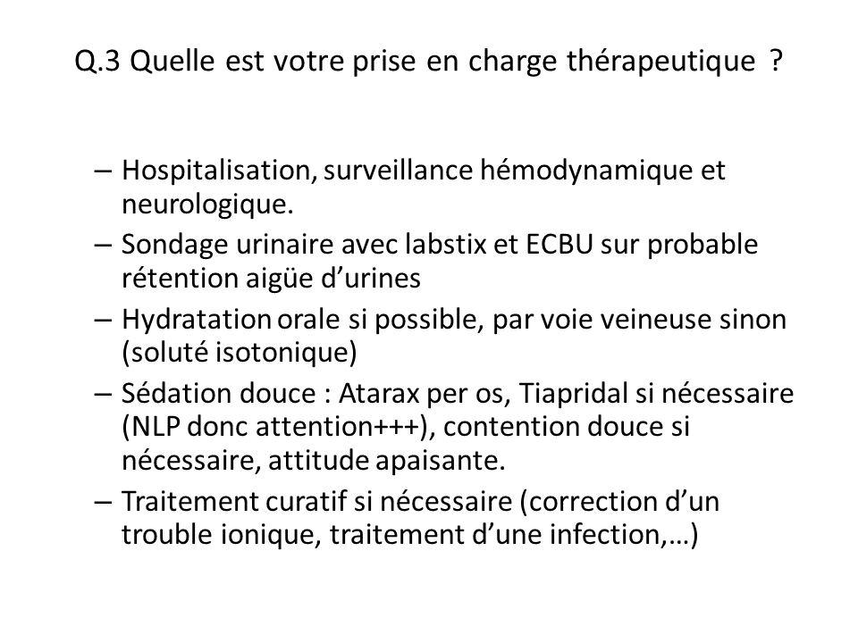 Q.3 Quelle est votre prise en charge thérapeutique ? – Hospitalisation, surveillance hémodynamique et neurologique. – Sondage urinaire avec labstix et