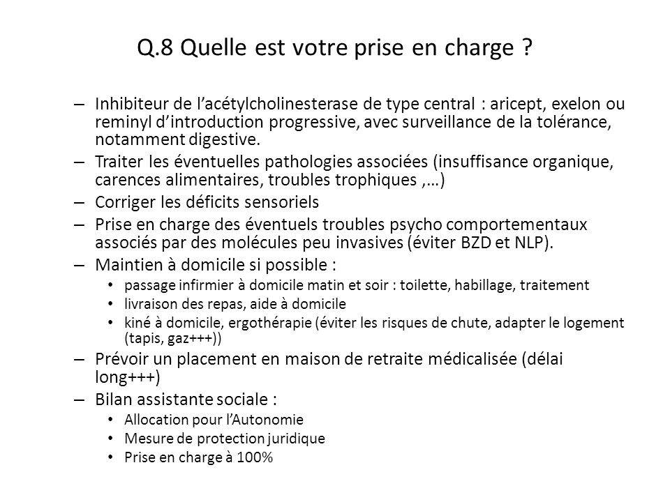 Q.8 Quelle est votre prise en charge ? – Inhibiteur de l'acétylcholinesterase de type central : aricept, exelon ou reminyl d'introduction progressive,