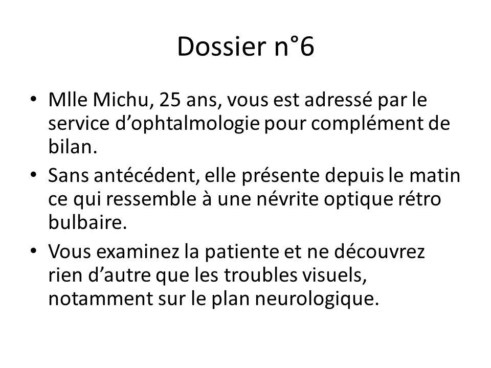 Dossier n°6 Mlle Michu, 25 ans, vous est adressé par le service d'ophtalmologie pour complément de bilan. Sans antécédent, elle présente depuis le mat