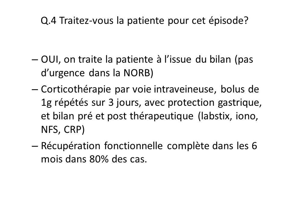 Q.4 Traitez-vous la patiente pour cet épisode? – OUI, on traite la patiente à l'issue du bilan (pas d'urgence dans la NORB) – Corticothérapie par voie