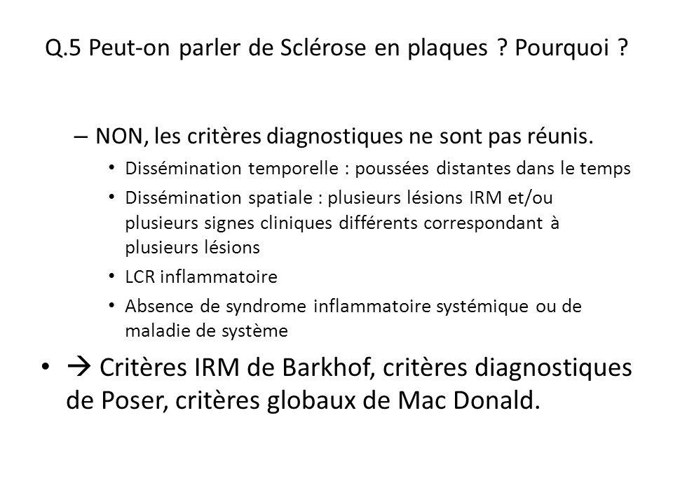 Q.5 Peut-on parler de Sclérose en plaques ? Pourquoi ? – NON, les critères diagnostiques ne sont pas réunis. Dissémination temporelle : poussées dista