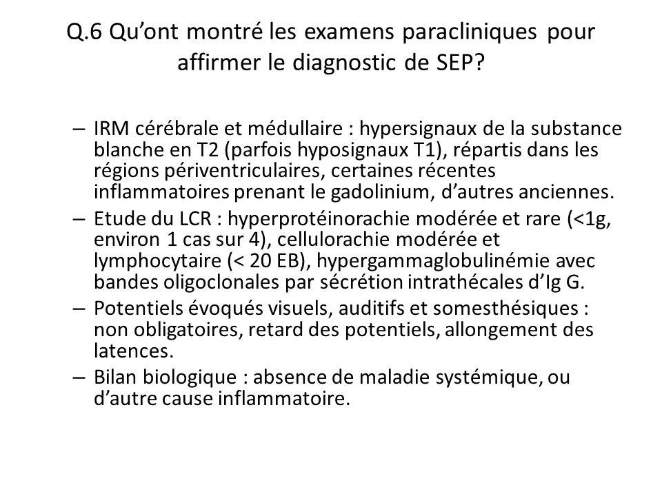 Q.6 Qu'ont montré les examens paracliniques pour affirmer le diagnostic de SEP? – IRM cérébrale et médullaire : hypersignaux de la substance blanche e