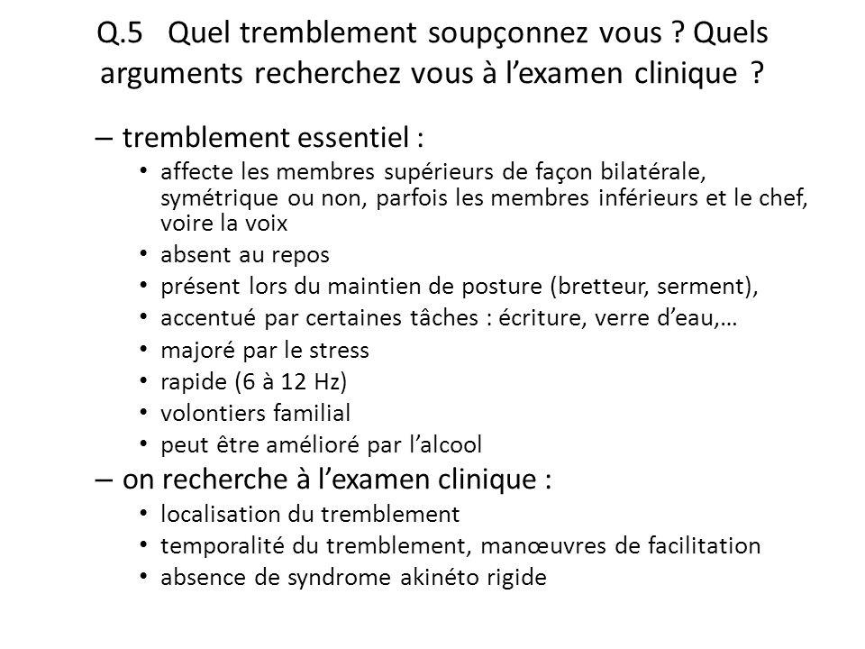 Q.5 Quel tremblement soupçonnez vous ? Quels arguments recherchez vous à l'examen clinique ? – tremblement essentiel : affecte les membres supérieurs