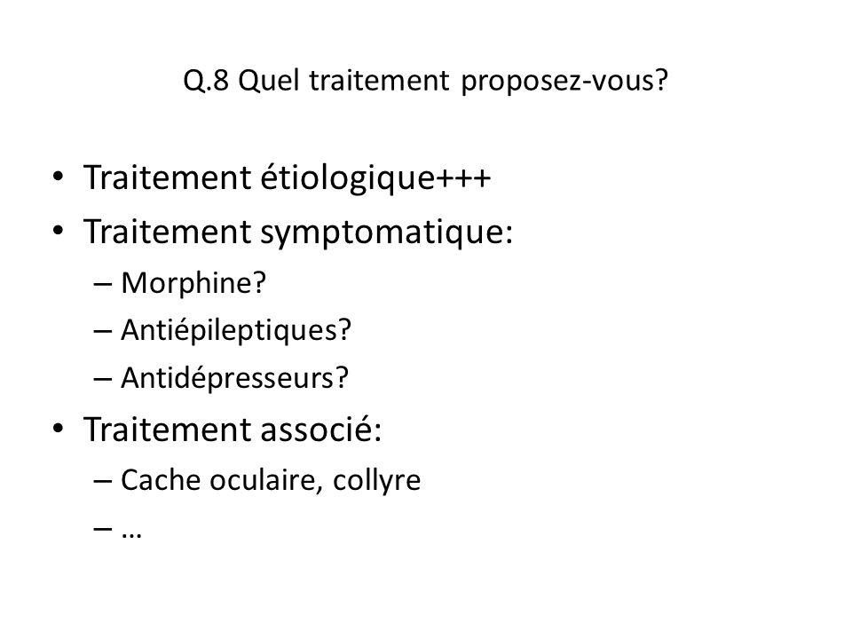 Q.8 Quel traitement proposez-vous? Traitement étiologique+++ Traitement symptomatique: – Morphine? – Antiépileptiques? – Antidépresseurs? Traitement a