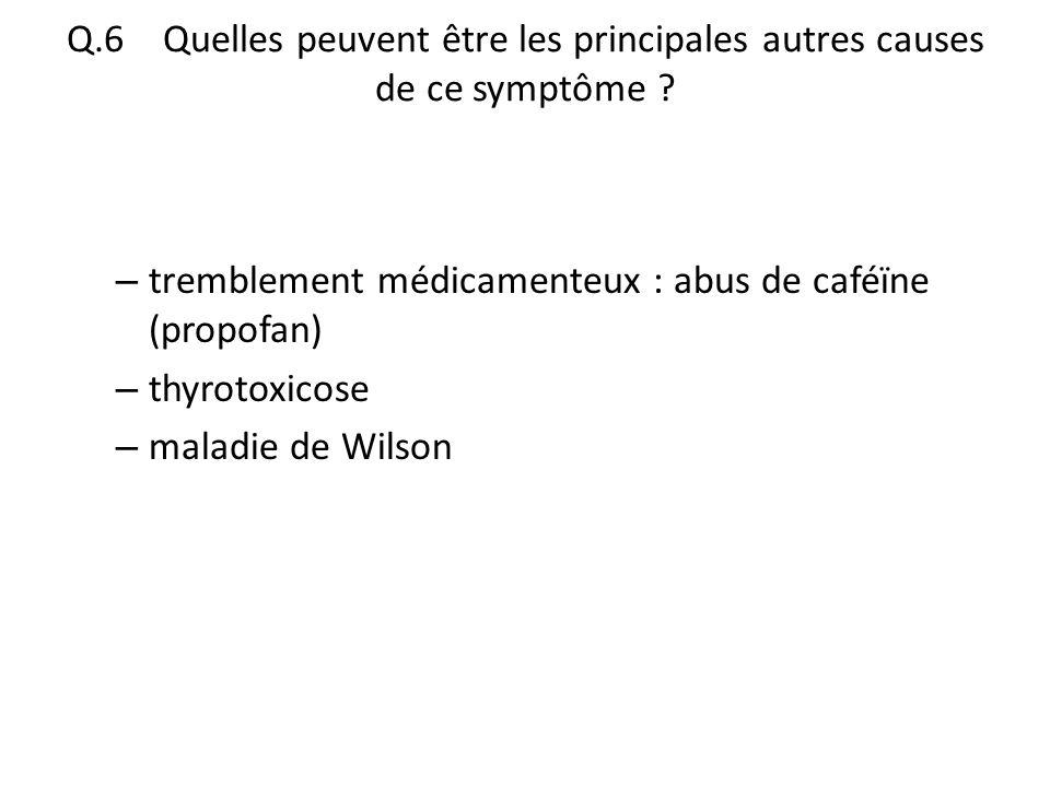 Q.6 Quelles peuvent être les principales autres causes de ce symptôme ? – tremblement médicamenteux : abus de caféïne (propofan) – thyrotoxicose – mal