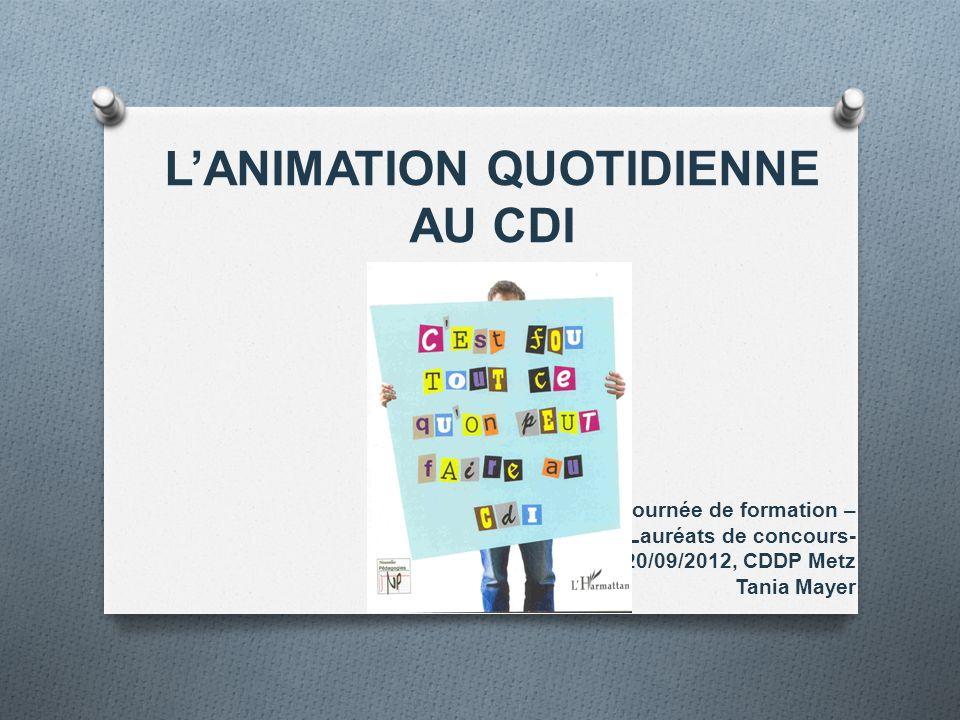 L'ANIMATION QUOTIDIENNE AU CDI Journée de formation – Lauréats de concours- 20/09/2012, CDDP Metz Tania Mayer