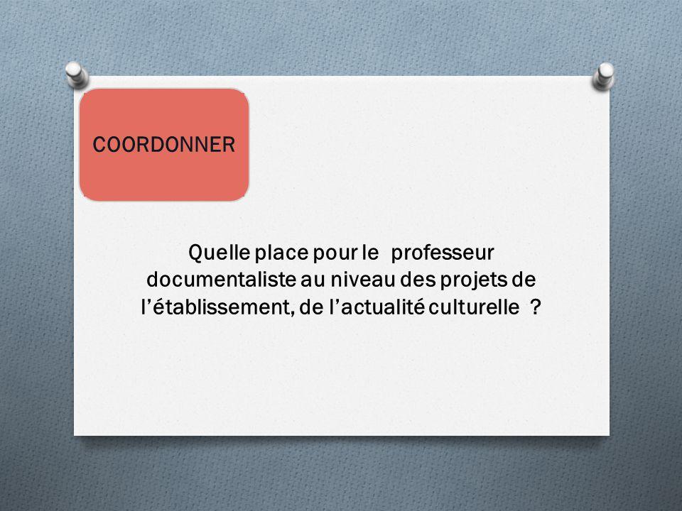 COORDONNER Quelle place pour le professeur documentaliste au niveau des projets de l'établissement, de l'actualité culturelle ?