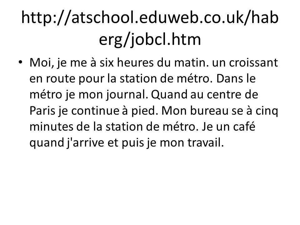 http://atschool.eduweb.co.uk/hab erg/jobcl.htm Moi, je me à six heures du matin. un croissant en route pour la station de métro. Dans le métro je mon