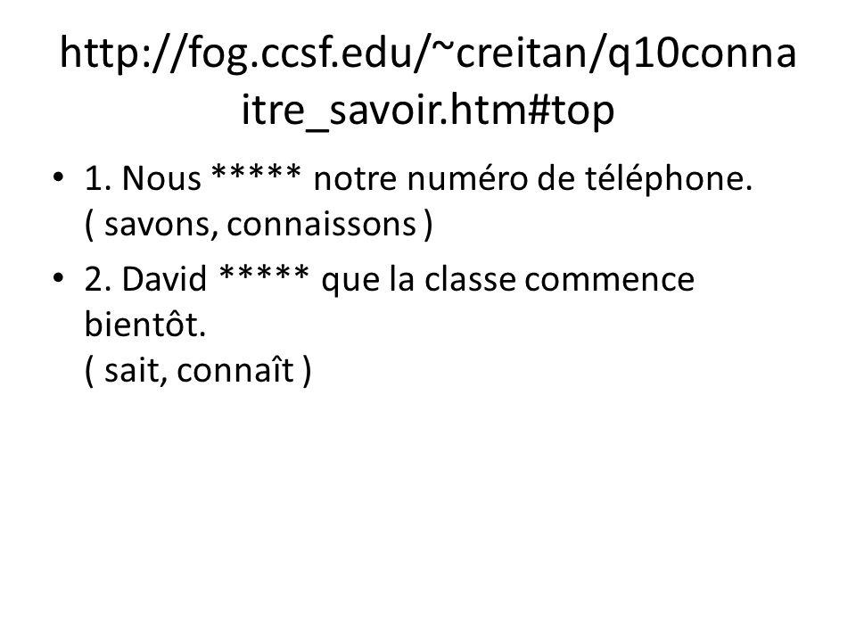 http://fog.ccsf.edu/~creitan/q10conna itre_savoir.htm#top 1. Nous ***** notre numéro de téléphone. ( savons, connaissons ) 2. David ***** que la class