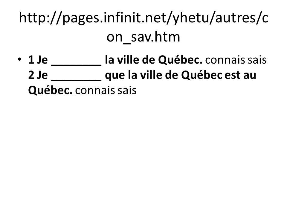 http://pages.infinit.net/yhetu/autres/c on_sav.htm 1 Je ________ la ville de Québec. connais sais 2 Je ________ que la ville de Québec est au Québec.