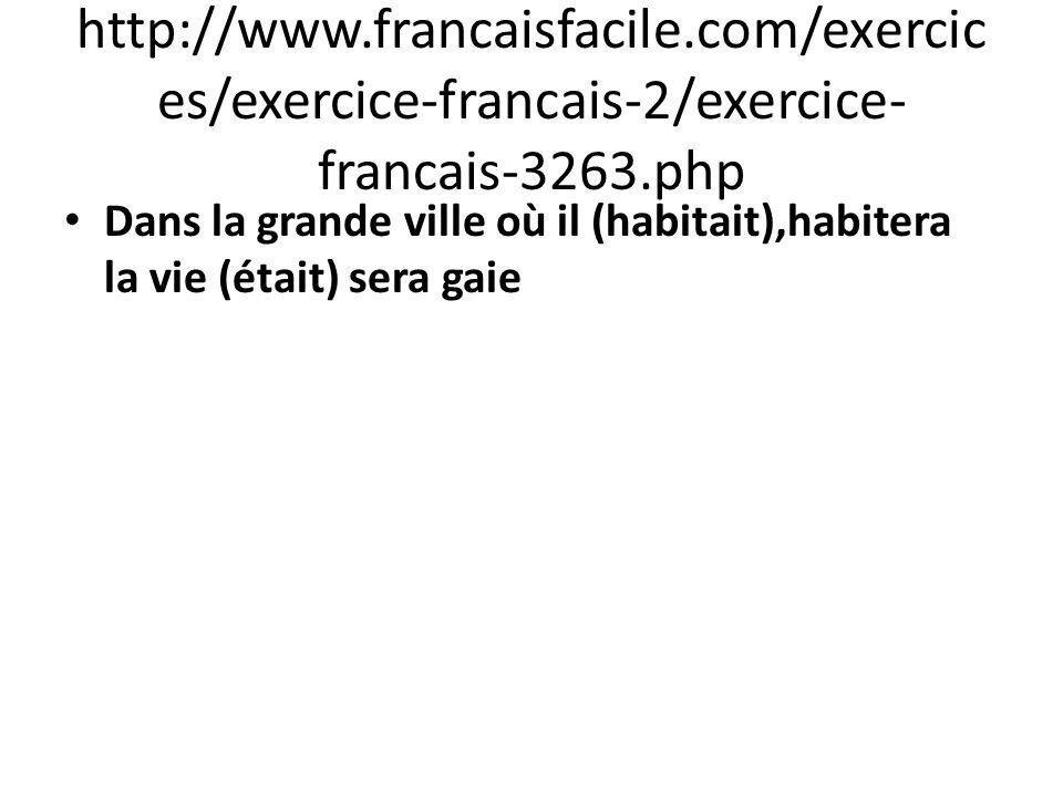 http://www.francaisfacile.com/exercic es/exercice-francais-2/exercice- francais-3263.php Dans la grande ville où il (habitait),habitera la vie (était)