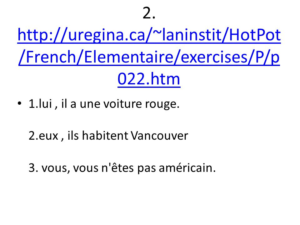 2. http://uregina.ca/~laninstit/HotPot /French/Elementaire/exercises/P/p 022.htm http://uregina.ca/~laninstit/HotPot /French/Elementaire/exercises/P/p