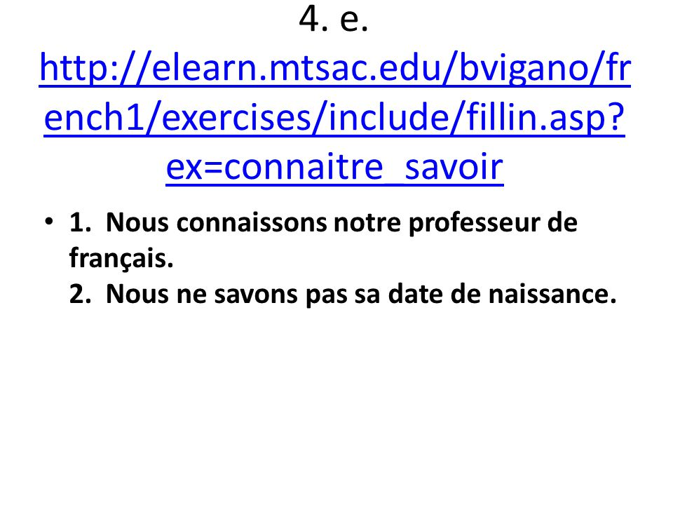 4. e. http://elearn.mtsac.edu/bvigano/fr ench1/exercises/include/fillin.asp? ex=connaitre_savoir http://elearn.mtsac.edu/bvigano/fr ench1/exercises/in