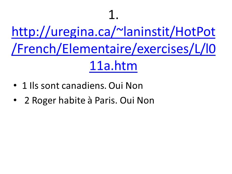 1. http://uregina.ca/~laninstit/HotPot /French/Elementaire/exercises/L/l0 11a.htm http://uregina.ca/~laninstit/HotPot /French/Elementaire/exercises/L/