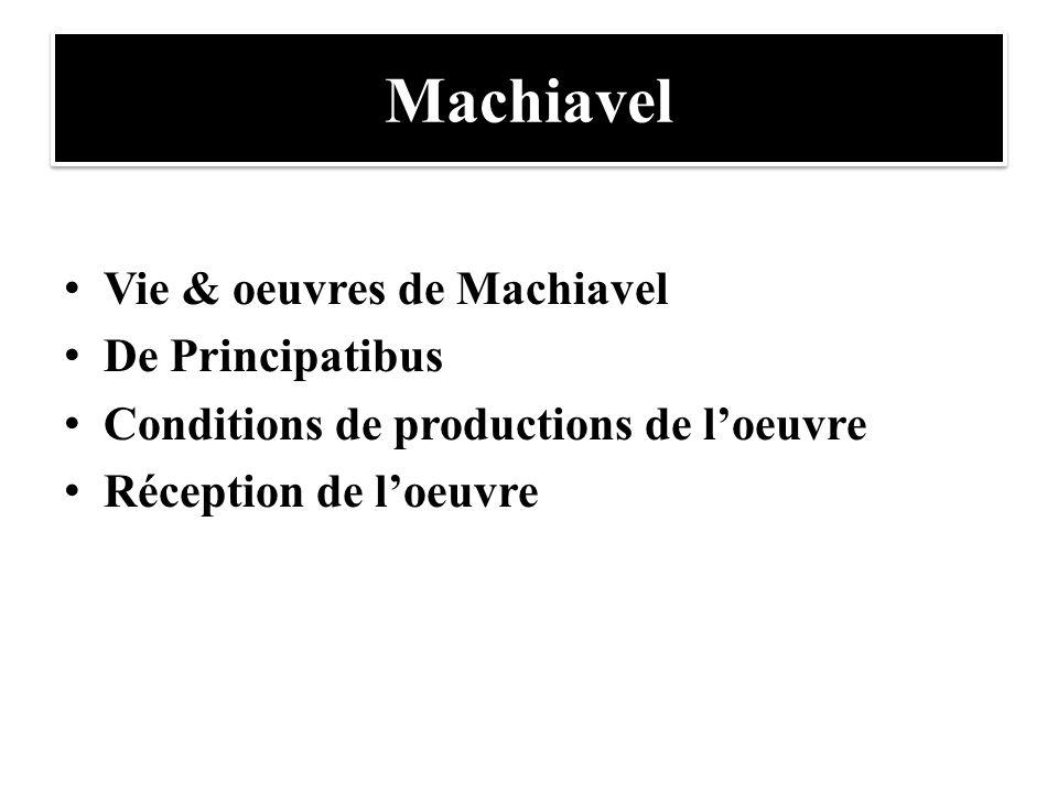 Machiavel Vie & oeuvres de Machiavel De Principatibus Conditions de productions de l'oeuvre Réception de l'oeuvre