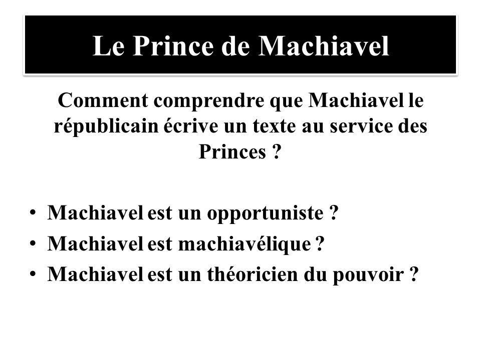 Le Prince de Machiavel Comment comprendre que Machiavel le républicain écrive un texte au service des Princes ? Machiavel est un opportuniste ? Machia