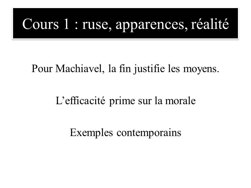 Cours 1 : ruse, apparences, réalité Pour Machiavel, la fin justifie les moyens. L'efficacité prime sur la morale Exemples contemporains