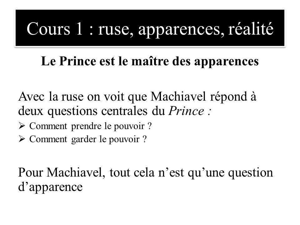 Le Prince est le maître des apparences Avec la ruse on voit que Machiavel répond à deux questions centrales du Prince :  Comment prendre le pouvoir ?