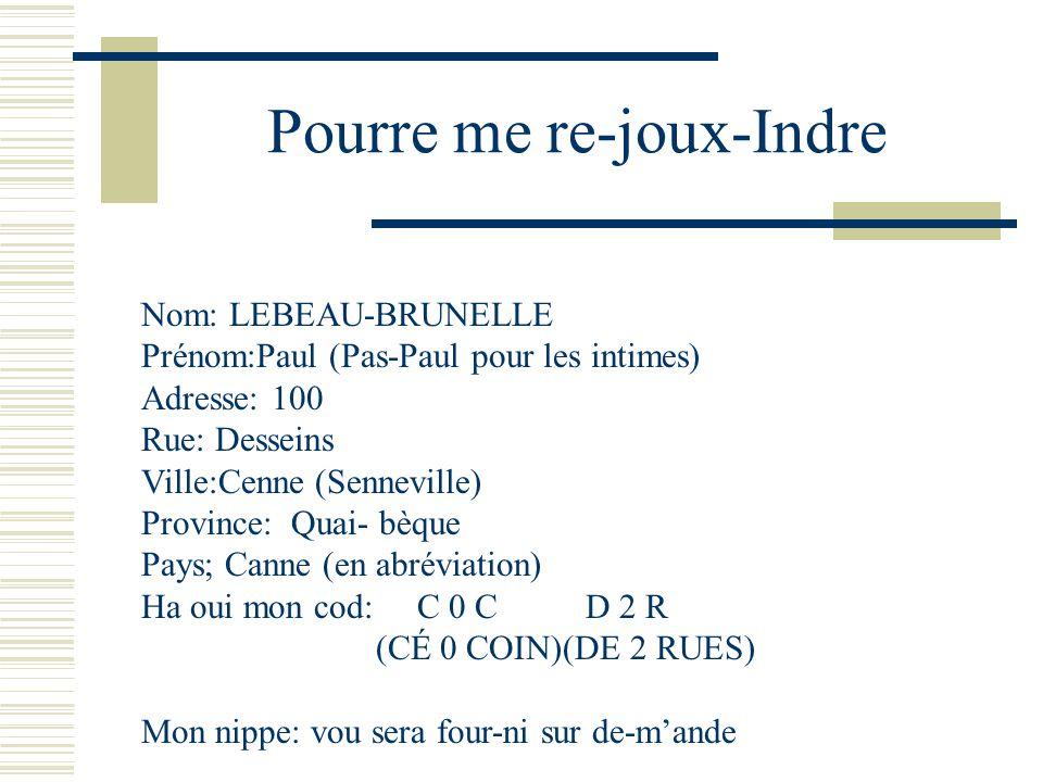 Pourre me re-joux-Indre Nom: LEBEAU-BRUNELLE Prénom:Paul (Pas-Paul pour les intimes) Adresse: 100 Rue: Desseins Ville:Cenne (Senneville) Province: Qua