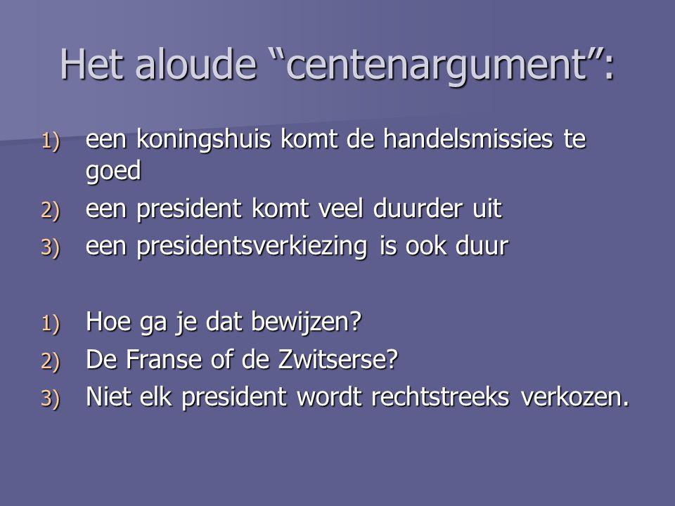 "Het aloude ""centenargument"": 1) e en koningshuis komt de handelsmissies te goed 2) e en president komt veel duurder uit 3) e en presidentsverkiezing i"