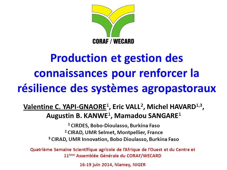 Production et gestion des connaissances pour renforcer la résilience des systèmes agropastoraux Quatrième Semaine Scientifique agricole de l'Afrique de l'Ouest et du Centre et 11 ème Assemblée Générale du CORAF/WECARD 16-19 juin 2014, Niamey, NIGER Valentine C.