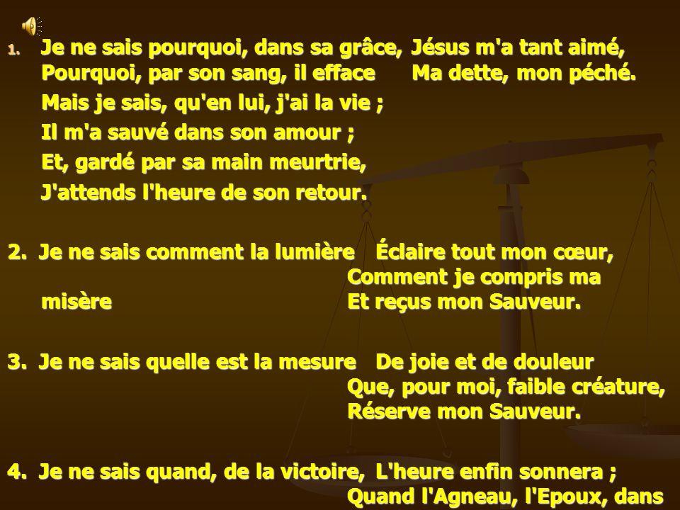 1. Je ne sais pourquoi, dans sa grâce,Jésus m'a tant aimé, Pourquoi, par son sang, il efface Ma dette, mon péché. Mais je sais, qu'en lui, j'ai la vie