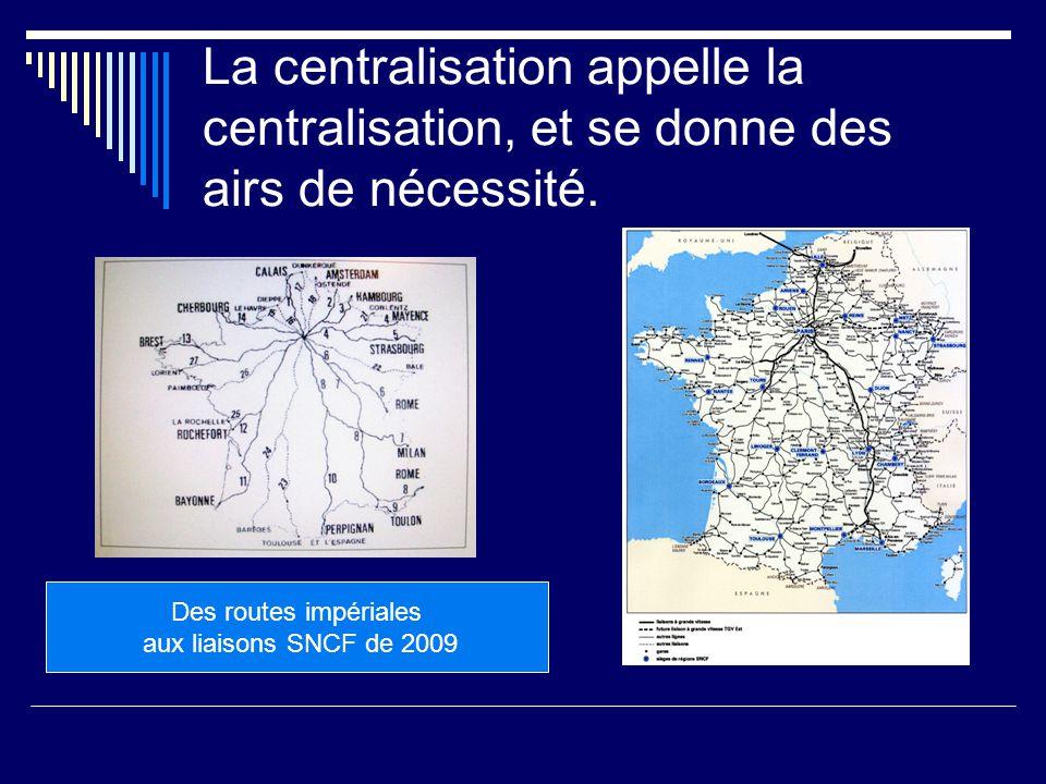 La centralisation appelle la centralisation, et se donne des airs de nécessité.