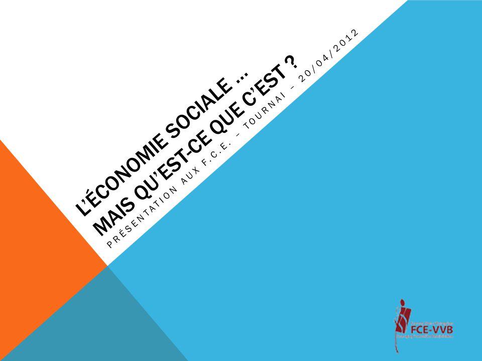 L'ÉCONOMIE SOCIALE … MAIS QU'EST-CE QUE C'EST ? PRÉSENTATION AUX F.C.E. – TOURNAI – 20/04/2012