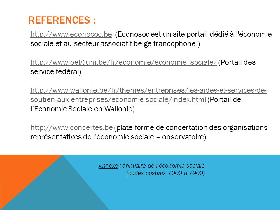REFERENCES : http://www.econococ.behttp://www.econococ.be (Econosoc est un site portail dédié à l économie sociale et au secteur associatif belge francophone.) http://www.belgium.be/fr/economie/economie_sociale/http://www.belgium.be/fr/economie/economie_sociale/ (Portail des service fédéral) http://www.wallonie.be/fr/themes/entreprises/les-aides-et-services-de- soutien-aux-entreprises/economie-sociale/index.htmlhttp://www.wallonie.be/fr/themes/entreprises/les-aides-et-services-de- soutien-aux-entreprises/economie-sociale/index.html (Portail de l'Economie Sociale en Wallonie) http://www.concertes.behttp://www.concertes.be (plate-forme de concertation des organisations représentatives de l économie sociale – observatoire) Annexe : annuaire de l'économie sociale (codes postaux 7000 à 7900)