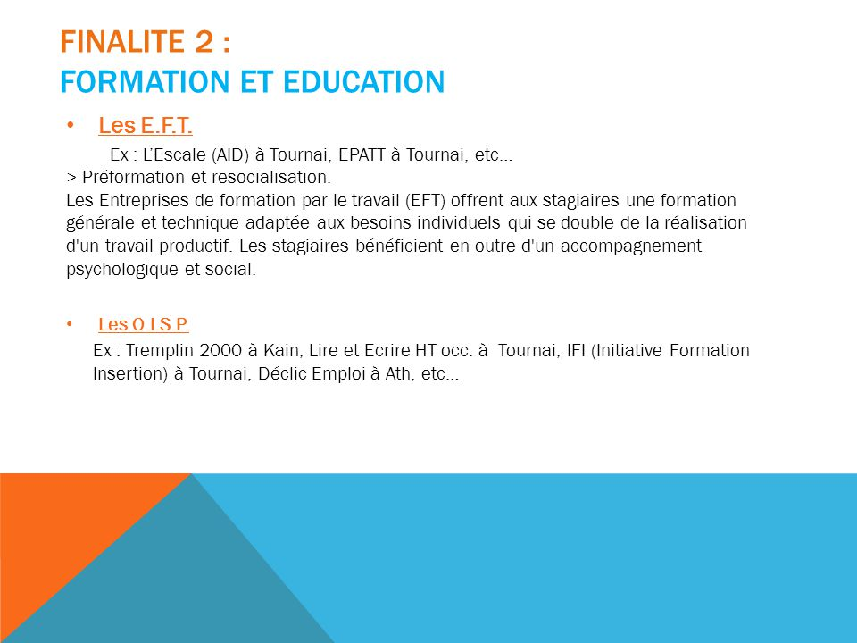 FINALITE 2 : FORMATION ET EDUCATION Les E.F.T. Ex : L'Escale (AID) à Tournai, EPATT à Tournai, etc… > Préformation et resocialisation. Les Entreprises