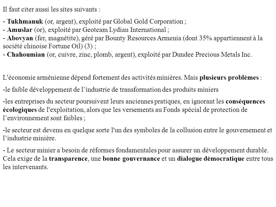 Il faut citer aussi les sites suivants : - Tukhmanuk (or, argent), exploité par Global Gold Corporation ; - Amuslar (or), exploité par Geoteam Lydian