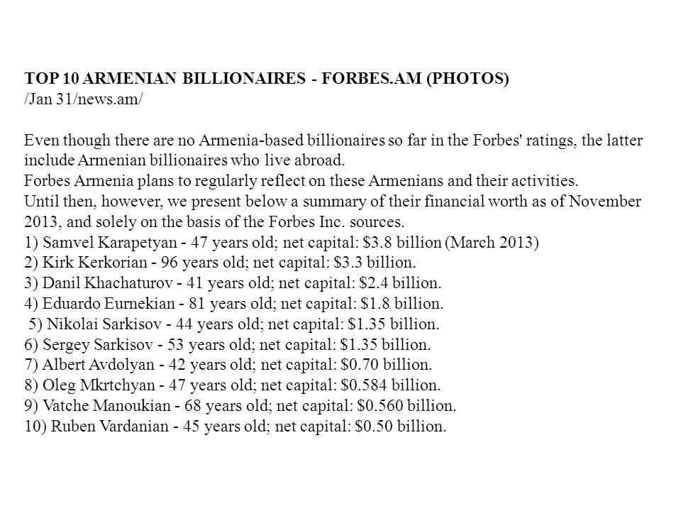 TOP 10 ARMENIAN BILLIONAIRES - FORBES.AM (PHOTOS) /Jan 31/news.am/ Even though there are no Armenia-based billionaires so far in the Forbes' ratings,