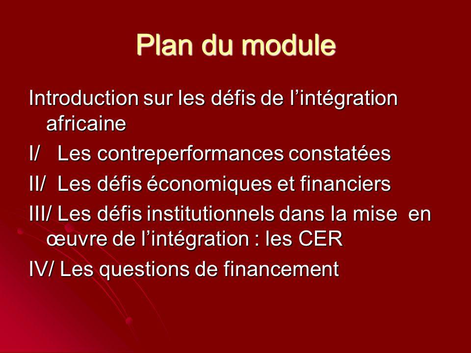 Plan du module Introduction sur les défis de l'intégration africaine I/ Les contreperformances constatées II/ Les défis économiques et financiers III/ Les défis institutionnels dans la mise en œuvre de l'intégration : les CER IV/ Les questions de financement