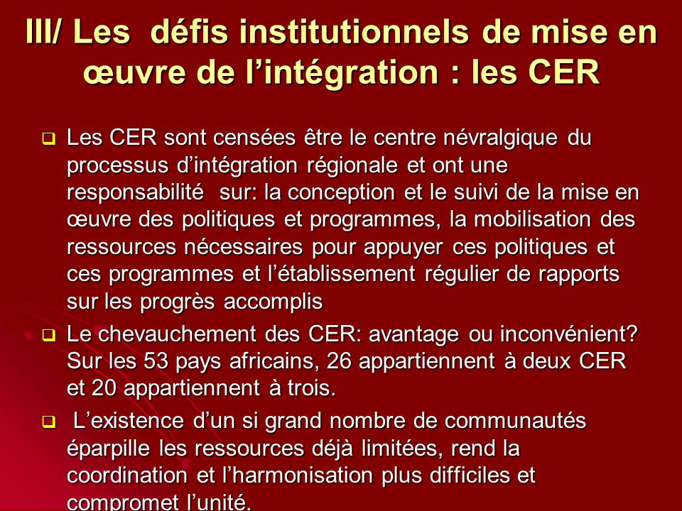 III/ Les défis institutionnels de mise en œuvre de l'intégration : les CER  Les CER sont censées être le centre névralgique du processus d'intégration régionale et ont une responsabilité sur: la conception et le suivi de la mise en œuvre des politiques et programmes, la mobilisation des ressources nécessaires pour appuyer ces politiques et ces programmes et l'établissement régulier de rapports sur les progrès accomplis  Le chevauchement des CER: avantage ou inconvénient.
