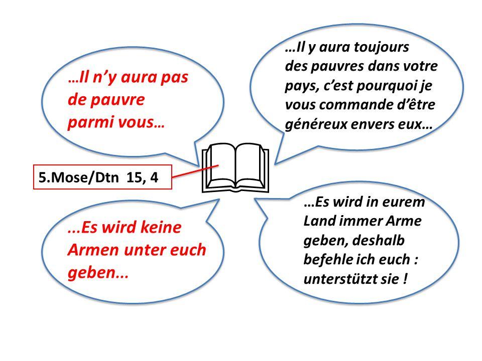 … Il n'y aura pas de pauvre parmi vous …... Es wird keine Armen unter euch geben...  5.Mose/Dtn 15, 4 …Es wird in eurem Land immer Arme geben, deshal