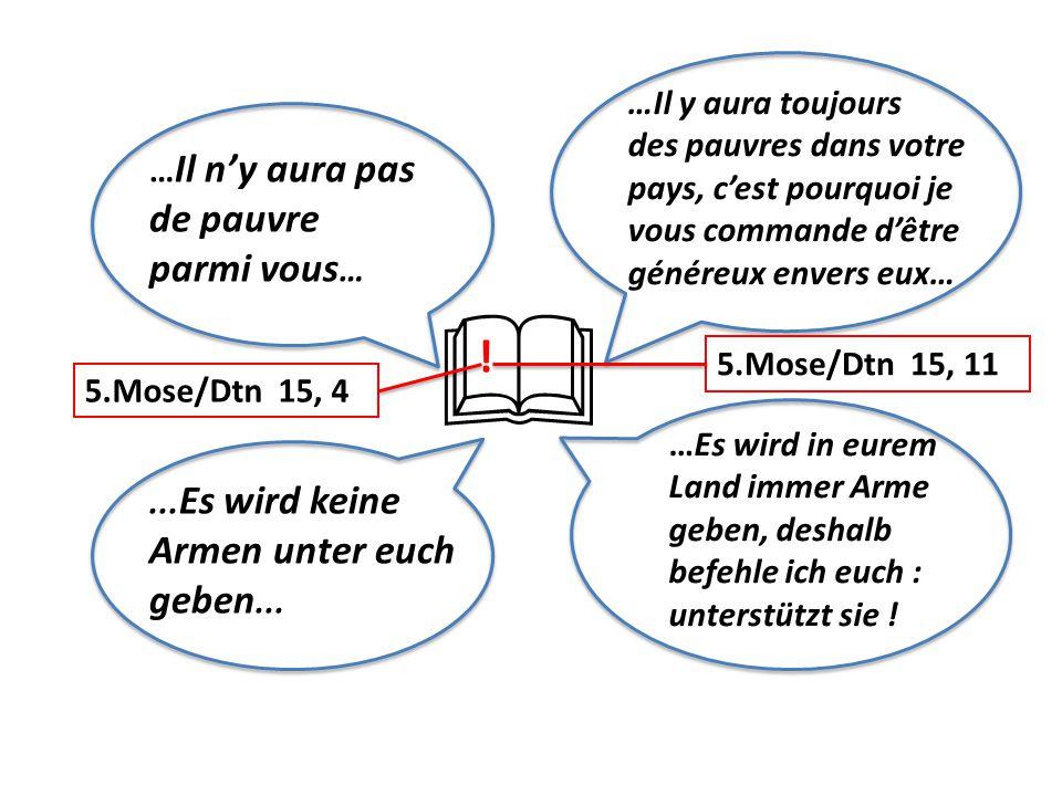 … Il n'y aura pas de pauvre parmi vous …... Es wird keine Armen unter euch geben...  5.Mose/Dtn 15, 4 5.Mose/Dtn 15, 11 ! …Es wird in eurem Land imme