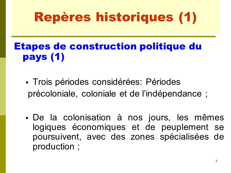 3 Repères historiques (1) Etapes de construction politique du pays (1)  Trois périodes considérées: Périodes précoloniale, coloniale et de l'indépend