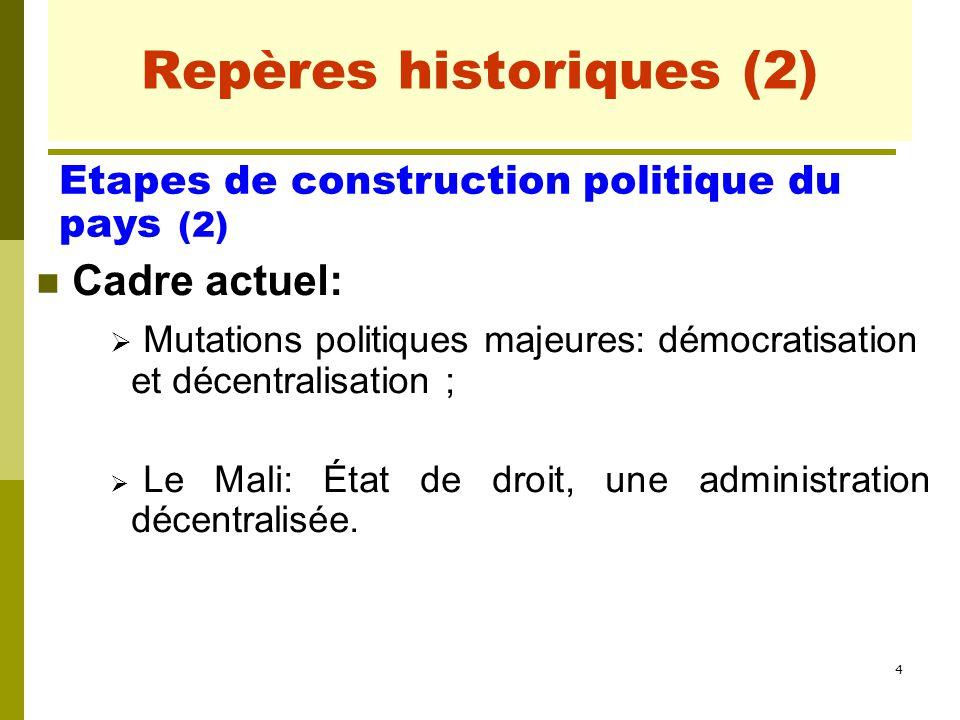 4 Repères historiques (2) Cadre actuel:  Mutations politiques majeures: démocratisation et décentralisation ;  Le Mali: État de droit, une administr