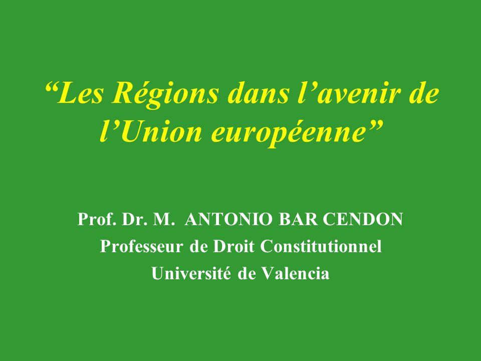 """""""Les Régions dans l'avenir de l'Union européenne"""" Prof. Dr. M. ANTONIO BAR CENDON Professeur de Droit Constitutionnel Université de Valencia"""