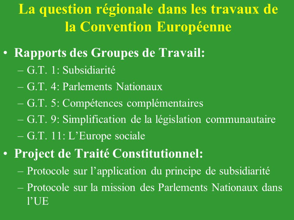 La question régionale dans les travaux de la Convention Européenne Rapports des Groupes de Travail: –G.T. 1: Subsidiarité –G.T. 4: Parlements Nationau