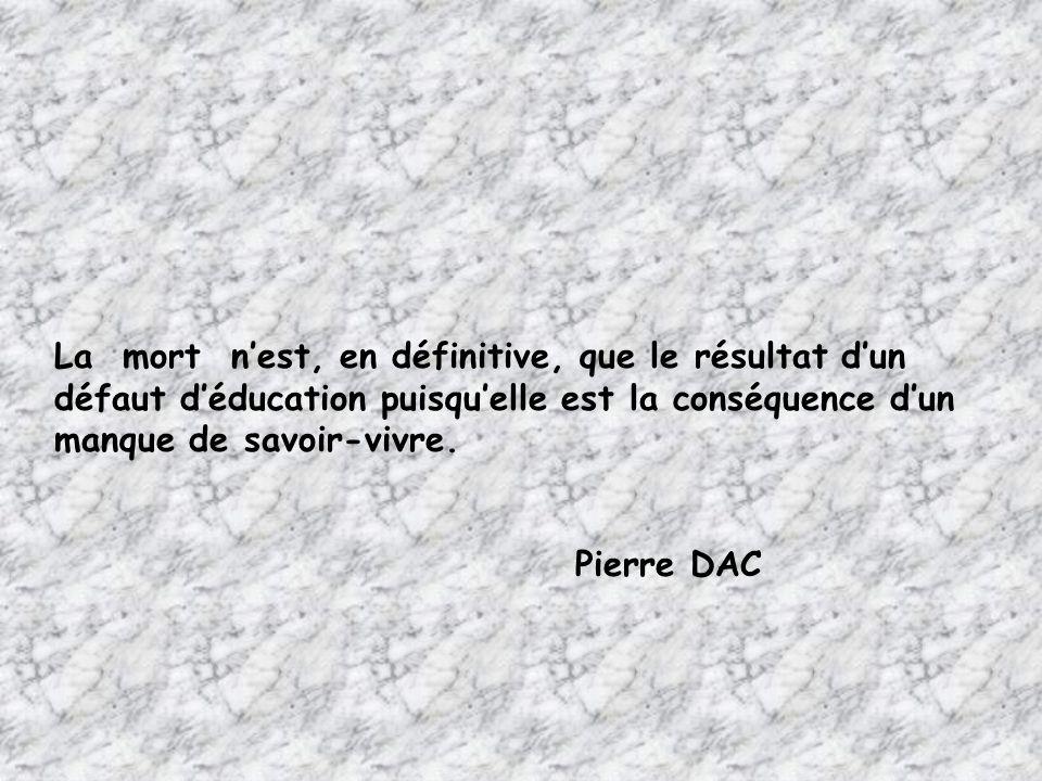 La mort n'est, en définitive, que le résultat d'un défaut d'éducation puisqu'elle est la conséquence d'un manque de savoir-vivre.