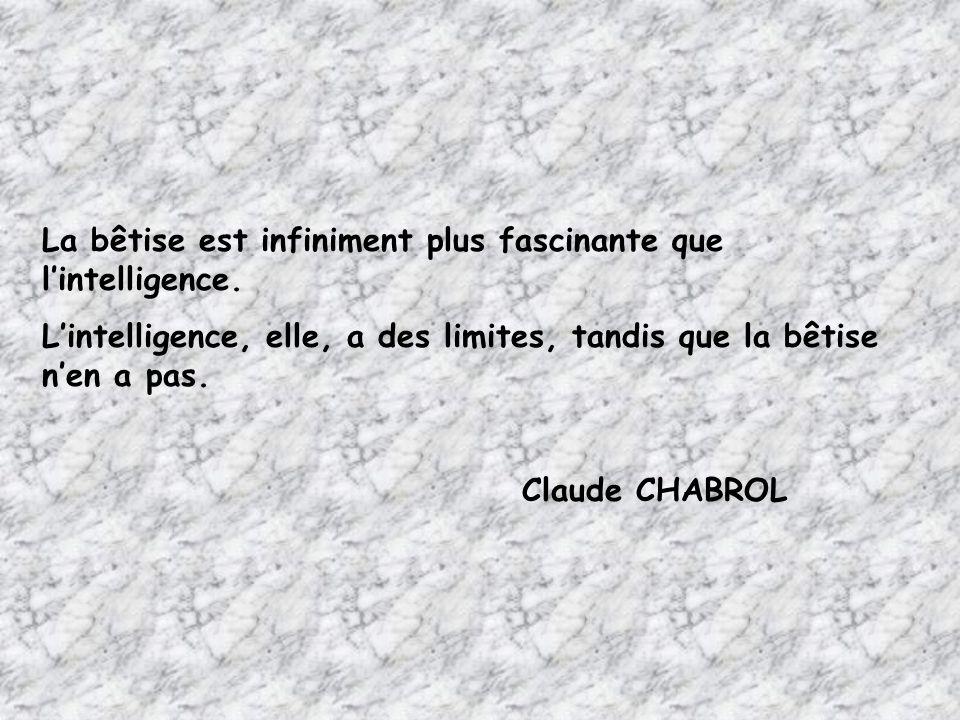 La bêtise est infiniment plus fascinante que l'intelligence. L'intelligence, elle, a des limites, tandis que la bêtise n'en a pas. Claude CHABROL
