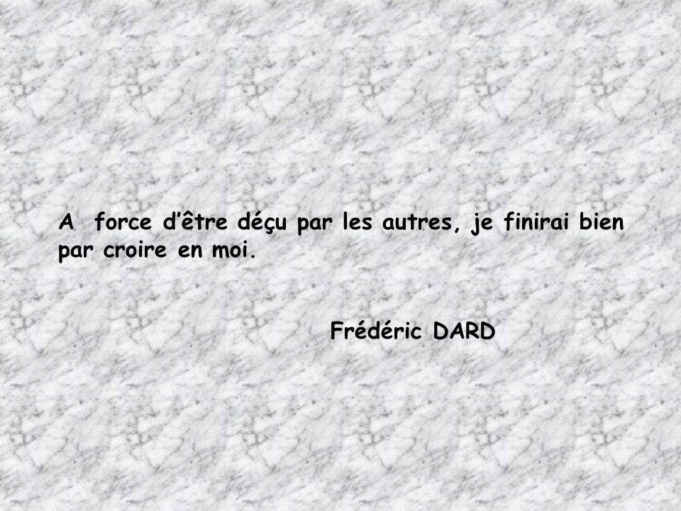 A force d'être déçu par les autres, je finirai bien par croire en moi. Frédéric DARD
