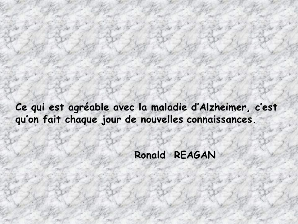 Ce qui est agréable avec la maladie d'Alzheimer, c'est qu'on fait chaque jour de nouvelles connaissances. Ronald REAGAN