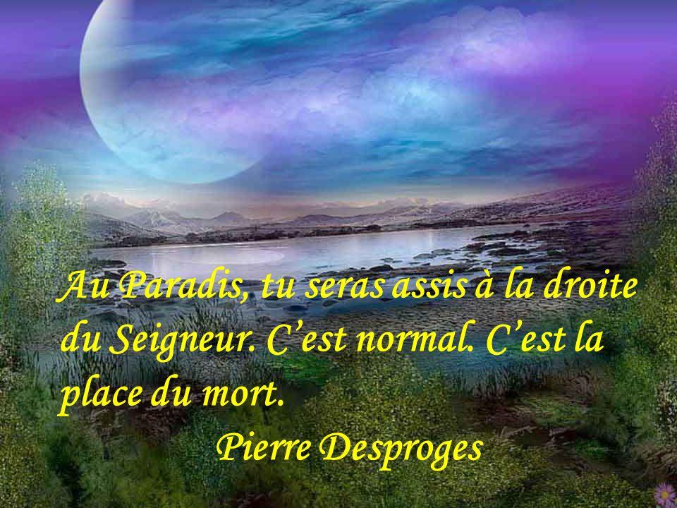 La mort n'est en définitive, que le résultat d'un défaut d'éducation puisqu'elle est la conséquence d'un manque de savoir-vivre. Pierre Dac